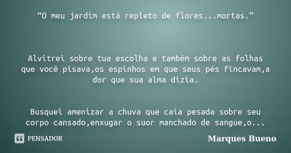 """""""O meu jardim está repleto de flores...mortas."""" Alvitrei sobre tua escolha e também sobre as folhas que você pisava,os espinhos em que seus pés fincavam,a dor q... Frase de marques bueno."""