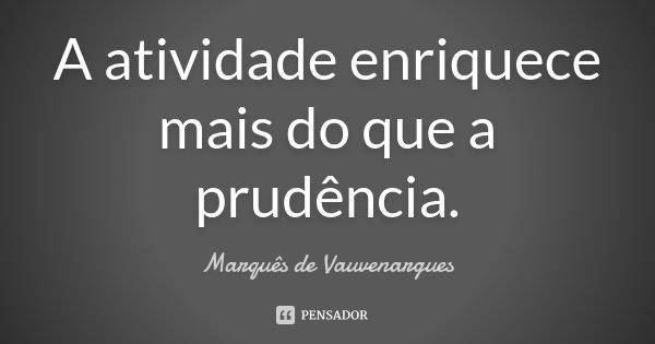 A atividade enriquece mais do que a prudência.... Frase de Marquês de Vauvenargues.
