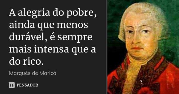 A alegria do pobre, ainda que menos durável, é sempre mais intensa que a do rico.... Frase de Marquês de Maricá.