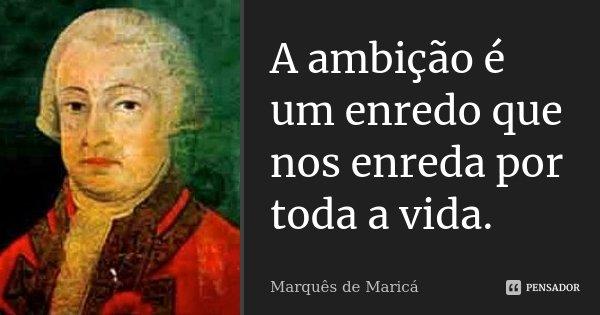 A ambição é um enredo que nos enreda por toda a vida.... Frase de Marquês de Maricá.