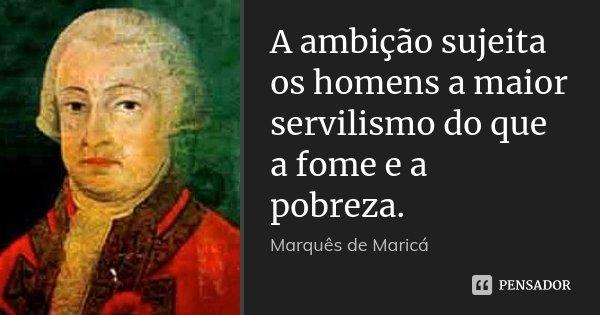 A ambição sujeita os homens a maior servilismo do que a fome e a pobreza.... Frase de Marquês de Maricá.
