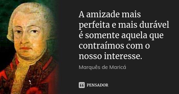 A amizade mais perfeita e mais durável é somente aquela que contraímos com o nosso interesse.... Frase de Marquês de Maricá.