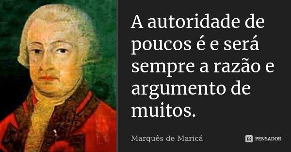 A autoridade de poucos é e será sempre a razão e argumento de muitos.... Frase de Marquês de Maricá.