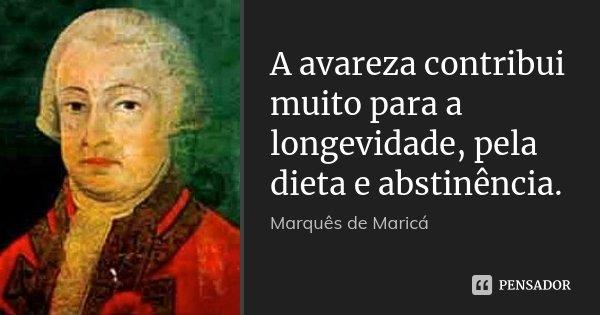 A avareza contribui muito para a longevidade, pela dieta e abstinência.... Frase de Marquês de Maricá.