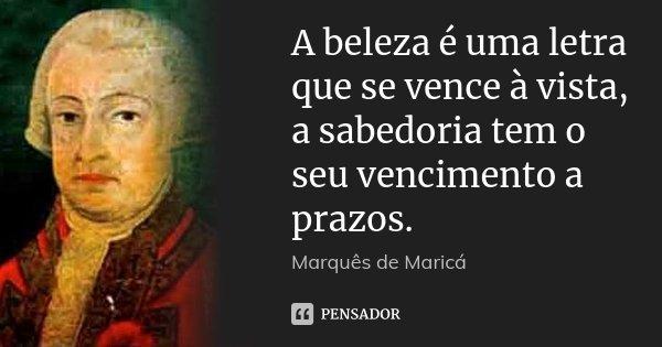 A beleza é uma letra que se vence à vista, a sabedoria tem o seu vencimento a prazos.... Frase de Marquês de Maricá.