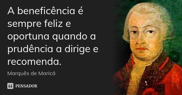 A beneficência é sempre feliz e oportuna quando a prudência a dirige e recomenda.... Frase de Marquês de Maricá.