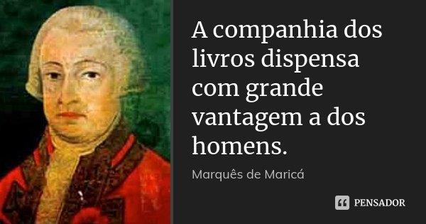 A companhia dos livros dispensa com grande vantagem a dos homens.... Frase de Marquês de Maricá.