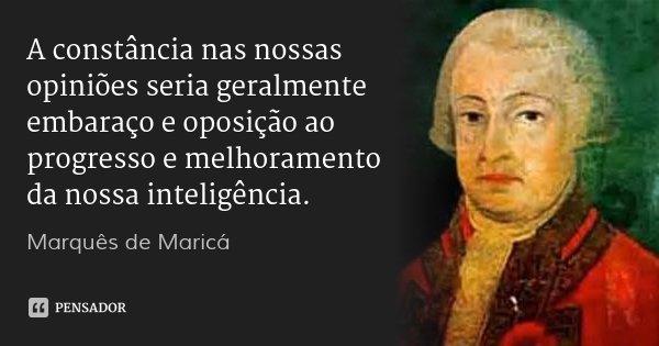 A constância nas nossas opiniões seria geralmente embaraço e oposição ao progresso e melhoramento da nossa inteligência.... Frase de Marquês de Maricá.