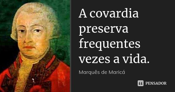 A covardia preserva frequentes vezes a vida.... Frase de Marquês de Maricá.