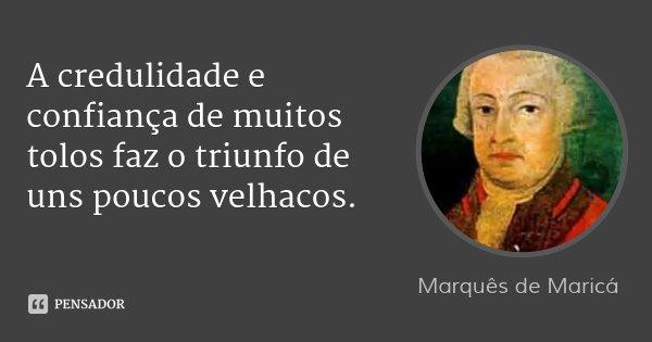 A credulidade e confiança de muitos tolos faz o triunfo de uns poucos velhacos.... Frase de Marquês de Maricá.