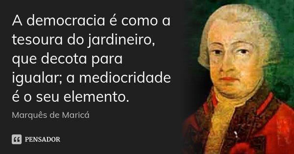 A democracia é como a tesoura do jardineiro, que decota para igualar; a mediocridade é o seu elemento.... Frase de Marquês de Maricá.