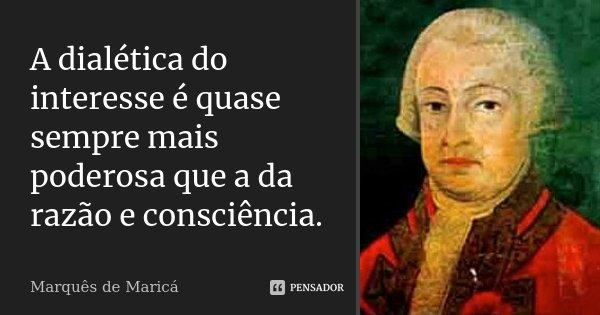 A dialética do interesse é quase sempre mais poderosa que a da razão e consciência.... Frase de Marquês de Maricá.