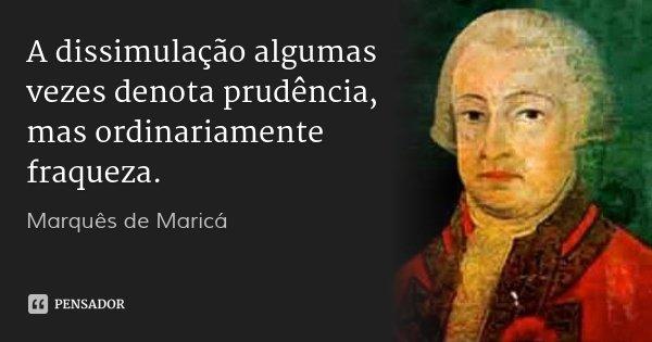 A dissimulação algumas vezes denota prudência, mas ordinariamente fraqueza.... Frase de Marquês de Maricá.