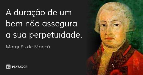 A duração de um bem não assegura a sua perpetuidade.... Frase de Marquês de Maricá.