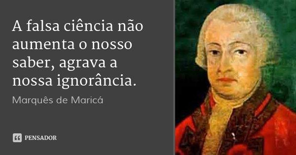 A falsa ciência não aumenta o nosso saber, agrava a nossa ignorância.... Frase de Marquês de Maricá.