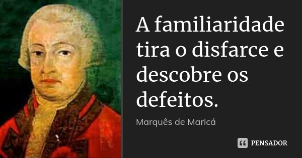 A familiaridade tira o disfarce e descobre os defeitos.... Frase de Marquês de Maricá.