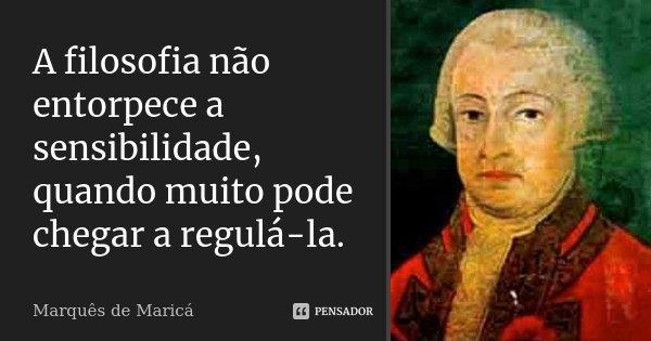 A filosofia não entorpece a sensibilidade, quando muito pode chegar a regulá-la.... Frase de Marquês de Maricá.