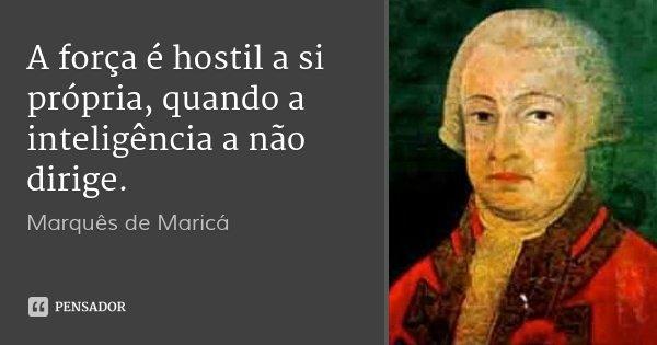 A força é hostil a si própria, quando a inteligência a não dirige.... Frase de Marquês de Maricá.
