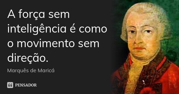 A força sem inteligência é como o movimento sem direção.... Frase de Marquês de Maricá.