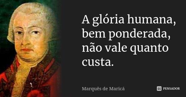 A glória humana, bem ponderada, não vale quanto custa.... Frase de Marquês de Maricá.