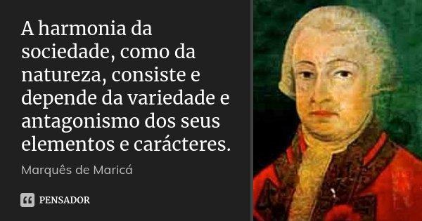 A harmonia da sociedade, como da natureza, consiste e depende da variedade e antagonismo dos seus elementos e carácteres.... Frase de Marquês de Maricá.