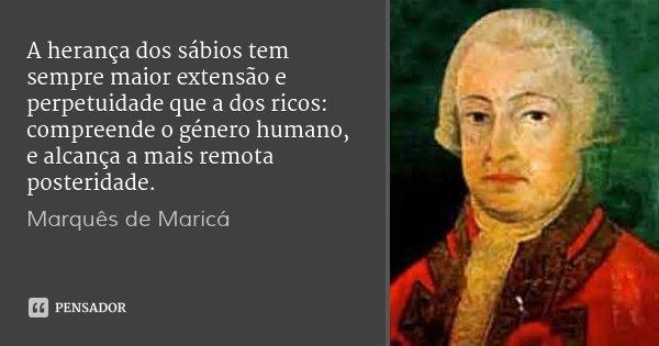 A herança dos sábios tem sempre maior extensão e perpetuidade que a dos ricos: compreende o género humano, e alcança a mais remota posteridade.... Frase de Marquês de Maricá.