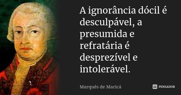 A ignorância dócil é desculpável, a presumida e refractária é desprezível e intolerável.... Frase de Marquês de Maricá.