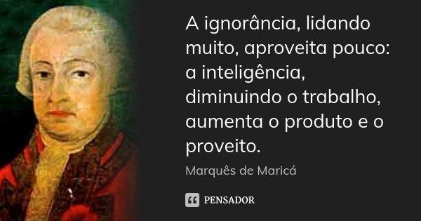 A ignorância, lidando muito, aproveita pouco: a inteligência, diminuindo o trabalho, aumenta o produto e o proveito.... Frase de Marquês de Maricá.