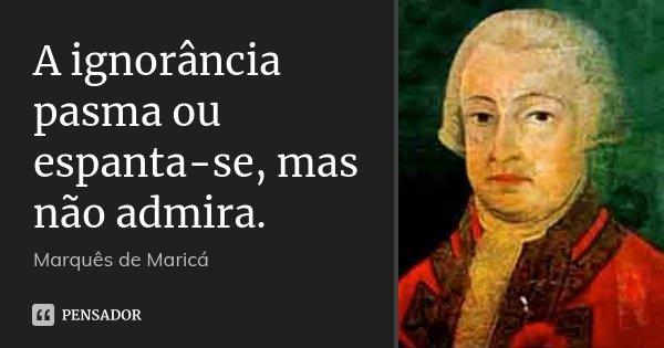 A ignorância pasma ou espanta-se, mas não admira.... Frase de Marquês de Maricá.