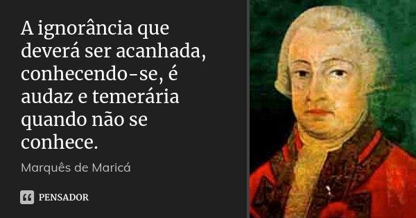 A ignorância que deverá ser acanhada, conhecendo-se, é audaz e temerária quando não se conhece.... Frase de Marquês de Maricá.