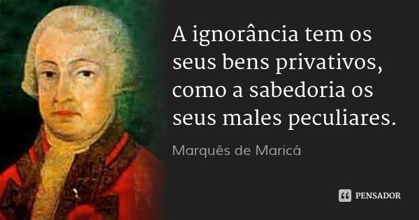 A ignorância tem os seus bens privativos, como a sabedoria os seus males peculiares.... Frase de Marquês de Maricá.