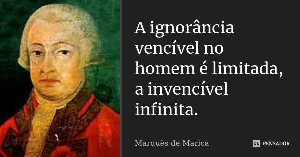 A ignorância vencível no homem é limitada, a invencível infinita.... Frase de Marquês de Maricá.