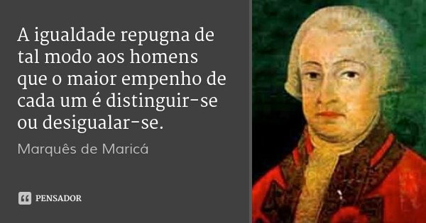 A igualdade repugna de tal modo aos homens que o maior empenho de cada um é distinguir-se ou desigualar-se.... Frase de Marquês de Maricá.