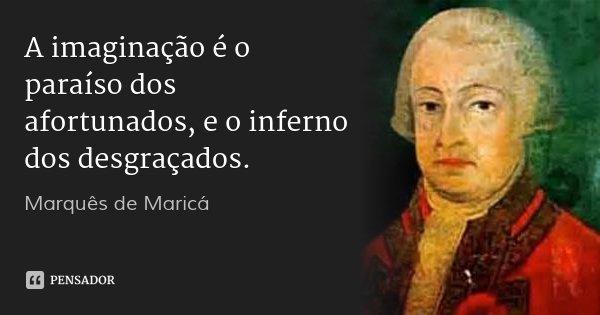 A imaginação é o paraíso dos afortunados, e o inferno dos desgraçados.... Frase de Marquês de Maricá.