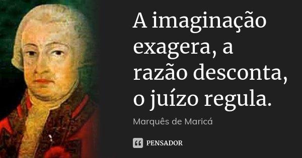 A imaginação exagera, a razão desconta, o juízo regula.... Frase de Marquês de Maricá.