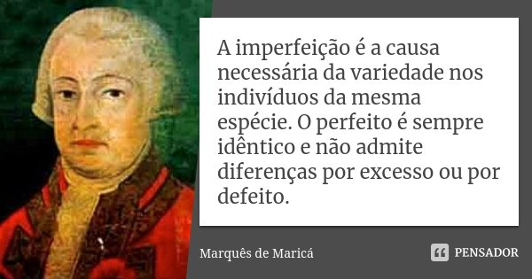 A imperfeição é a causa necessária da variedade nos indivíduos da mesma espécie. O perfeito é sempre idêntico e não admite diferenças por excesso ou por defeito... Frase de Marquês de Maricá.