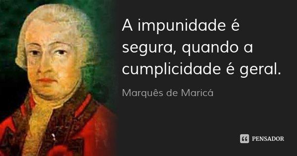 A impunidade é segura, quando a cumplicidade é geral.... Frase de Marquês de Maricá.