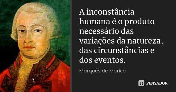 A inconstância humana é o produto necessário das variações da natureza, das circunstâncias e dos eventos.... Frase de Marquês de Maricá.