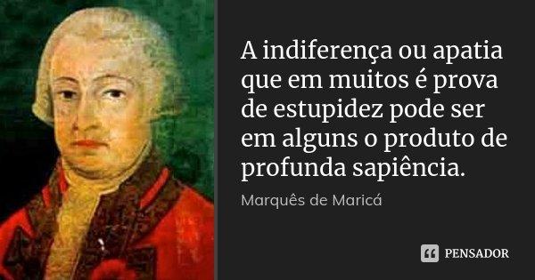 A indiferença ou apatia que em muitos é prova de estupidez pode ser em alguns o produto de profunda sapiência.... Frase de Marquês de Maricá.