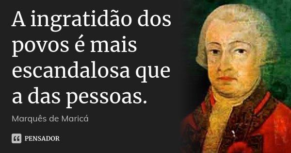 A ingratidão dos povos é mais escandalosa que a das pessoas.... Frase de Marquês de Maricá.