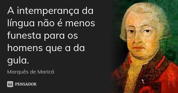 A intemperança da língua não é menos funesta para os homens que a da gula.... Frase de Marquês de Maricá.