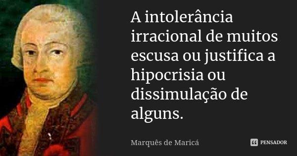 A intolerância irracional de muitos escusa ou justifica a hipocrisia ou dissimulação de alguns.... Frase de Marquês de Maricá.