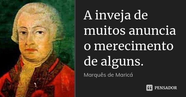 A inveja de muitos anuncia o merecimento de alguns.... Frase de Marquês de Maricá.
