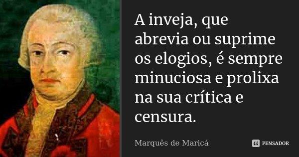 A inveja, que abrevia ou suprime os elogios, é sempre minuciosa e prolixa na sua crítica e censura.... Frase de Marquês de Maricá.