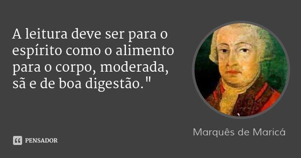 """A leitura deve ser para o espírito como o alimento para o corpo, moderada, sã e de boa digestão.""""... Frase de Marquês de Maricá."""