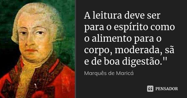 """A leitura deve ser para o espírito como o alimento para o corpo, moderada, sã e de boa digestão.""""... Frase de (Marquês de Maricá)."""