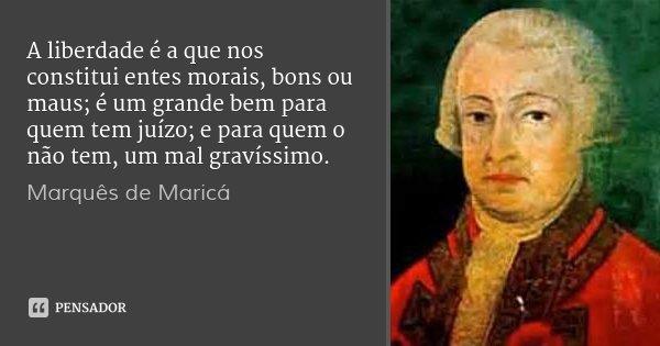 A liberdade é a que nos constitui entes morais, bons ou maus; é um grande bem para quem tem juízo; e para quem o não tem, um mal gravíssimo.... Frase de Marquês de Maricá.