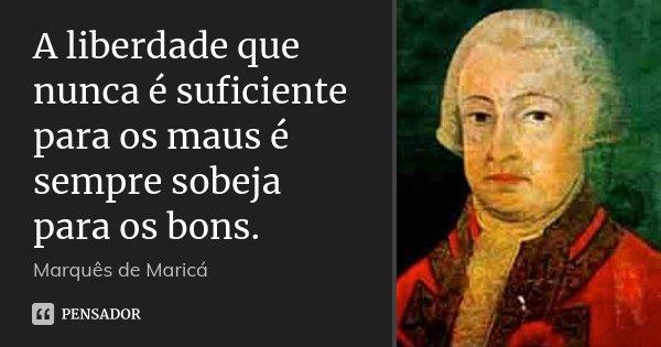 A liberdade que nunca é suficiente para os maus é sempre sobeja para os bons.... Frase de Marquês de Maricá.
