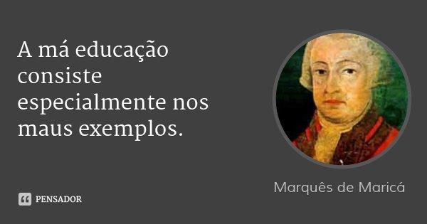A má educação consiste especialmente nos maus exemplos.... Frase de Marquês de Maricá.