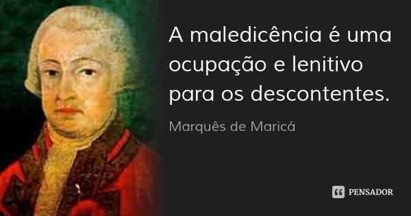 A maledicência é uma ocupação e lenitivo para os descontentes.... Frase de Marquês de Maricá.